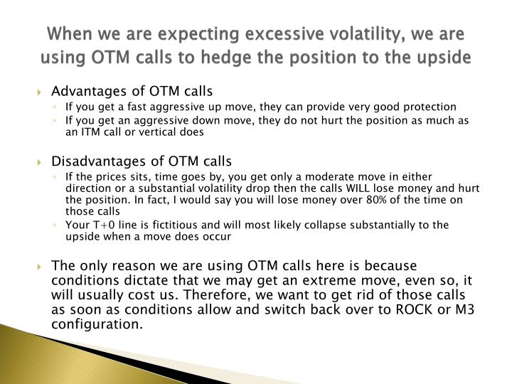 When we are expecting excessive volatility, we are using OTM calls to hedge the position to the upside