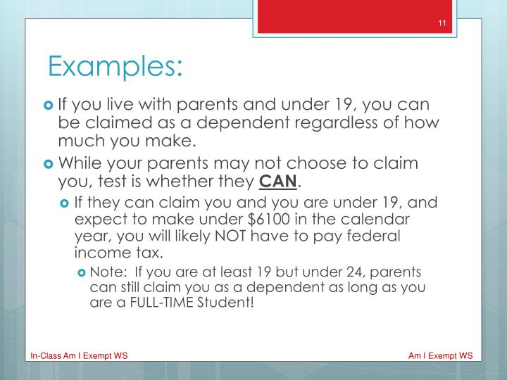 If you live with parents and under 19, you can be claimed as a dependent regardless of how much you make.