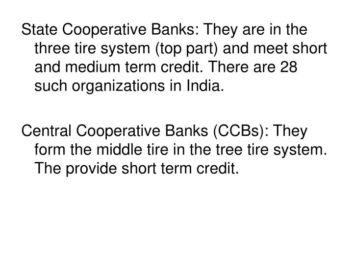 State Cooperative Banks: They are in the three tire system (top part) and meet short and medium term credit. There are 28 such organizations in India.