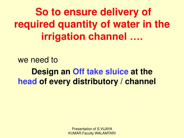 So to ensure delivery of required quantity of water in the irrigation channel ….