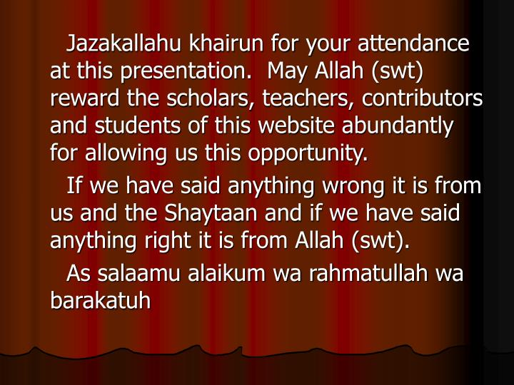 Jazakallahu khairun for your attendance at this presentation.  May Allah (swt) reward the scholars, teachers, contributors and students of this website abundantly for allowing us this opportunity.