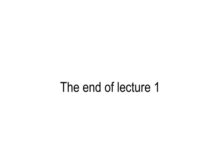 The end of lecture 1