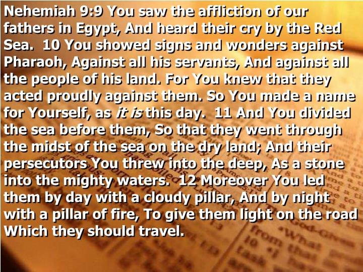 Nehemiah 9:9 You saw the affliction of our fathers in Egypt, And heard their cry by the Red Sea.  10 You showed signs and wonders against Pharaoh, Against all his servants, And against all the people of his land. For You knew that they acted proudly against them. So You made a name for Yourself, as