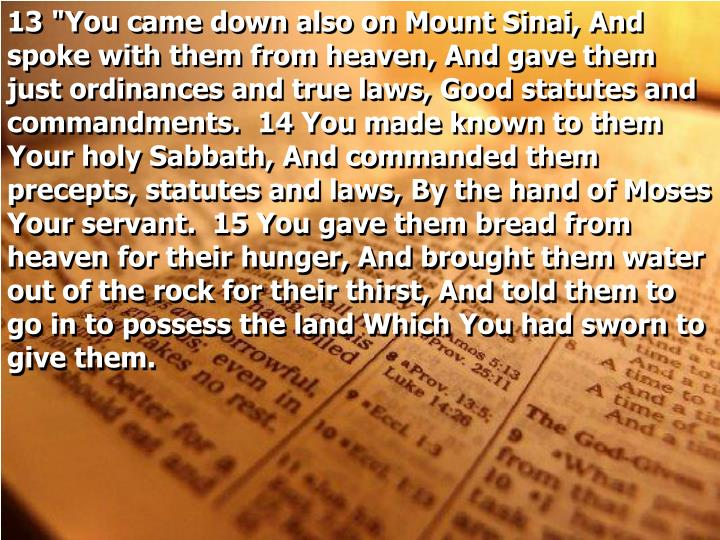 """13 """"You came down also on Mount Sinai, And spoke with them from heaven, And gave them just ordinances and true laws, Good statutes and commandments.  14 You made known to them Your holy Sabbath, And commanded them precepts, statutes and laws, By the hand of Moses Your servant.  15 You gave them bread from heaven for their hunger, And brought them water out of the rock for their thirst, And told them to go in to possess the land Which You had sworn to give them."""