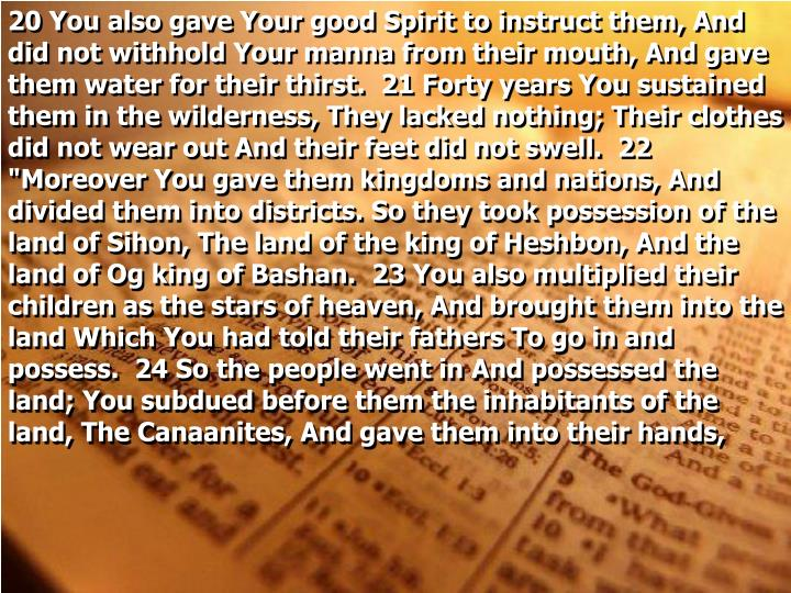 """20 You also gave Your good Spirit to instruct them, And did not withhold Your manna from their mouth, And gave them water for their thirst.  21 Forty years You sustained them in the wilderness, They lacked nothing; Their clothes did not wear out And their feet did not swell.  22 """"Moreover You gave them kingdoms and nations, And divided them into districts. So they took possession of the land of Sihon, The land of the king of Heshbon, And the land of Og king of Bashan.  23 You also multiplied their children as the stars of heaven, And brought them into the land Which You had told their fathers To go in and possess.  24 So the people went in And possessed the land; You subdued before them the inhabitants of the land, The Canaanites, And gave them into their hands,"""