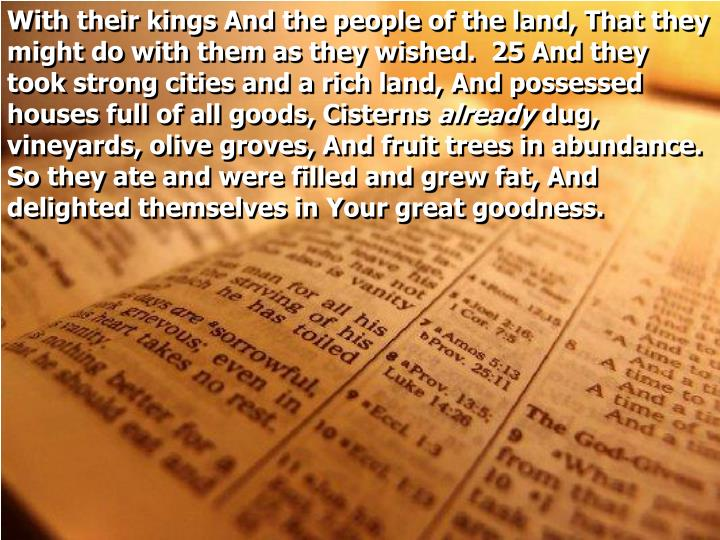 With their kings And the people of the land, That they might do with them as they wished.  25 And they took strong cities and a rich land, And possessed houses full of all goods, Cisterns