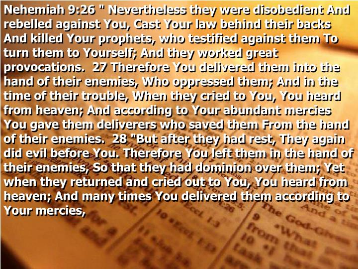 """Nehemiah 9:26 """" Nevertheless they were disobedient And rebelled against You, Cast Your law behind their backs And killed Your prophets, who testified against them To turn them to Yourself; And they worked great provocations.  27 Therefore You delivered them into the hand of their enemies, Who oppressed them; And in the time of their trouble, When they cried to You, You heard from heaven; And according to Your abundant mercies You gave them deliverers who saved them From the hand of their enemies.  28 """"But after they had rest, They again did evil before You. Therefore You left them in the hand of their enemies, So that they had dominion over them; Yet when they returned and cried out to You, You heard from heaven; And many times You delivered them according to Your mercies,"""