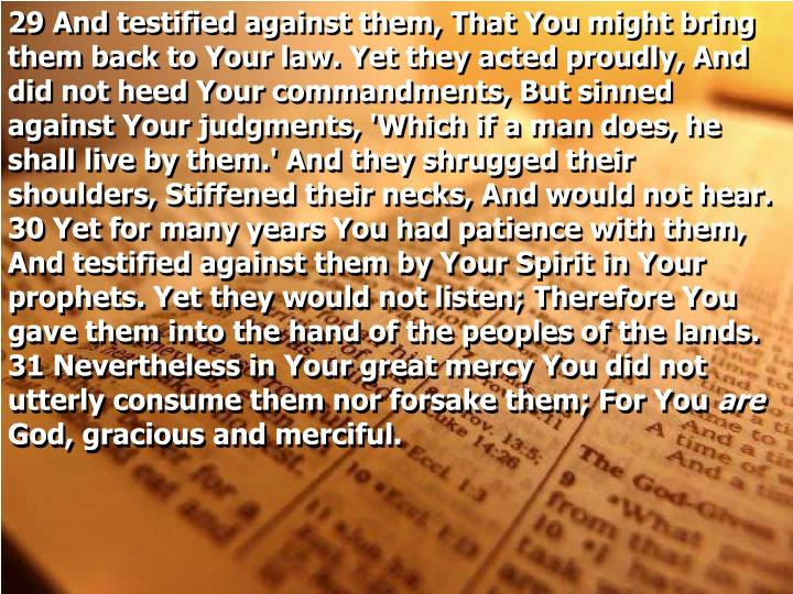 29 And testified against them, That You might bring them back to Your law. Yet they acted proudly, And did not heed Your commandments, But sinned against Your judgments, 'Which if a man does, he shall live by them.' And they shrugged their shoulders, Stiffened their necks, And would not hear.  30 Yet for many years You had patience with them, And testified against them by Your Spirit in Your prophets. Yet they would not listen; Therefore You gave them into the hand of the peoples of the lands.  31 Nevertheless in Your great mercy You did not utterly consume them nor forsake them; For You