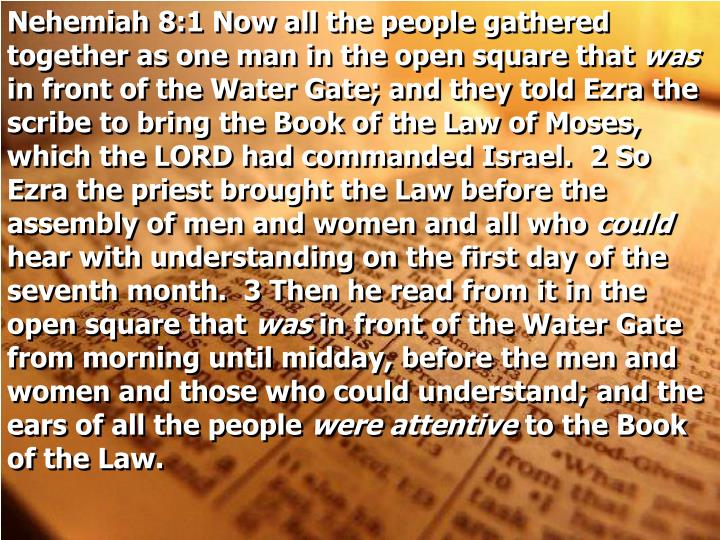 Nehemiah 8:1 Now all the people gathered together as one man in the open square that