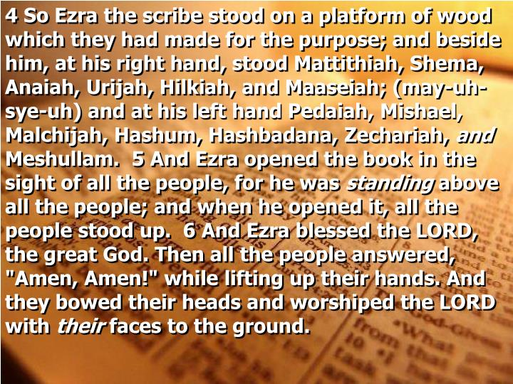 4 So Ezra the scribe stood on a platform of wood which they had made for the purpose; and beside him, at his right hand, stood Mattithiah, Shema, Anaiah, Urijah, Hilkiah, and Maaseiah; (may-uh-sye-uh) and at his left hand Pedaiah, Mishael, Malchijah, Hashum, Hashbadana, Zechariah,