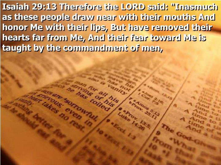 """Isaiah 29:13 Therefore the LORD said: """"Inasmuch as these people draw near with their mouths And honor Me with their lips, But have removed their hearts far from Me, And their fear toward Me is taught by the commandment of men,"""