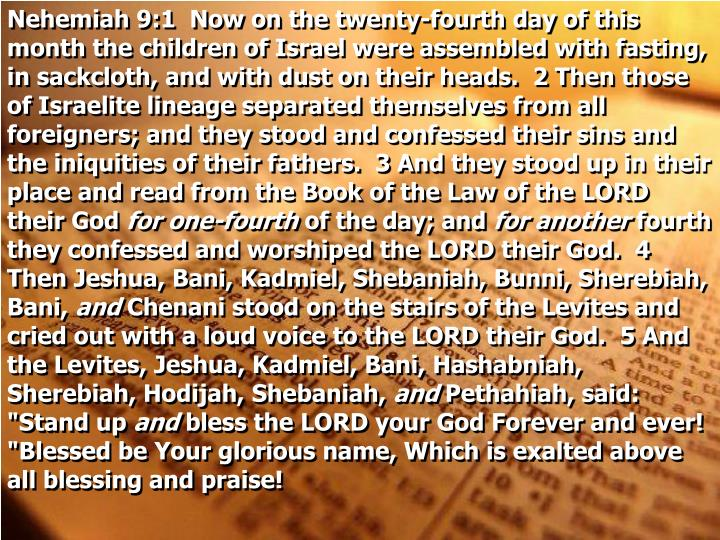 Nehemiah 9:1 Now on the twenty-fourth day of this month the children of Israel were assembled with fasting, in sackcloth, and with dust on their heads.  2 Then those of Israelite lineage separated themselves from all foreigners; and they stood and confessed their sins and the iniquities of their fathers.  3 And they stood up in their place and read from the Book of the Law of the LORD their God