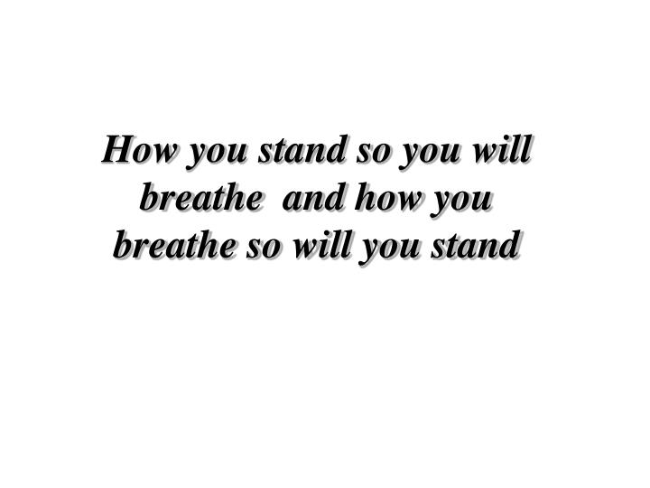 How you stand so you will breathe  and how you breathe so will you stand