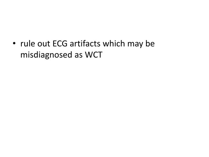 rule out ECG artifacts which may be misdiagnosed as WCT