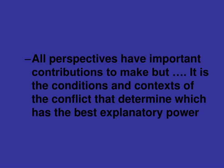 All perspectives have important contributions to make but …. It is the conditions and contexts of the conflict that determine which has the best explanatory power