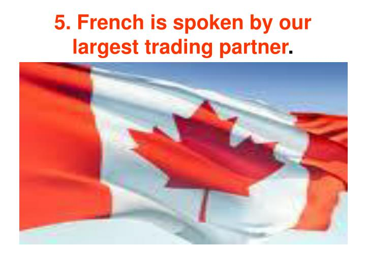5. French is spoken by our largest trading partner