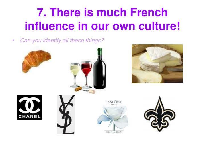 7. There is much French influence in our own culture!