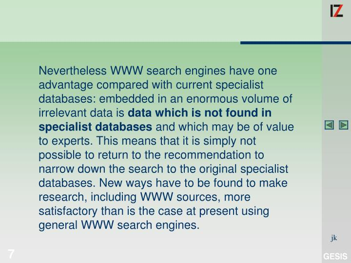 Nevertheless WWW search engines have one advantage compared with current specialist databases: embedded in an enormous volume of irrelevant data is