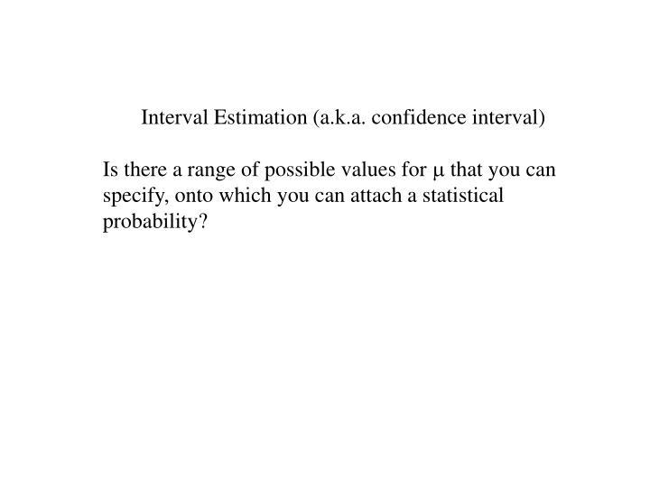 Interval Estimation (a.k.a. confidence interval)