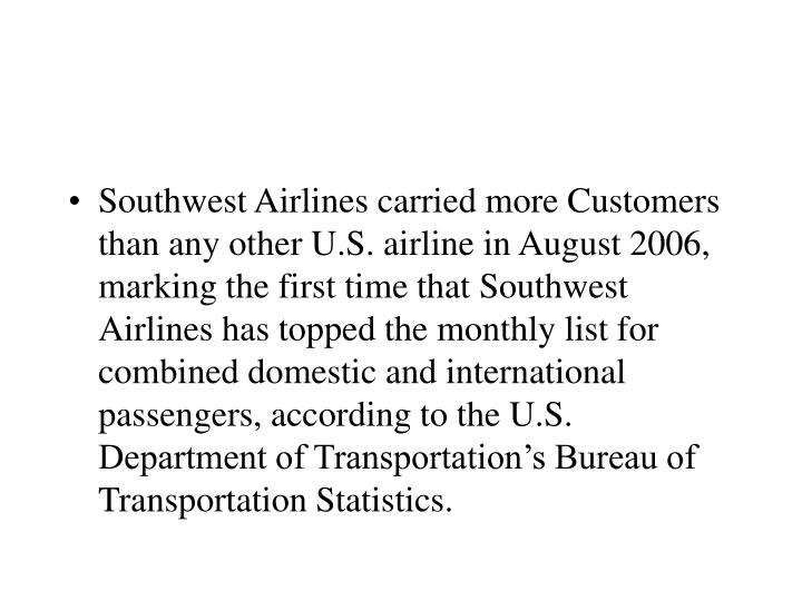 Southwest Airlines carried more Customers than any other U.S. airline in August 2006, marking the first time that Southwest Airlines has topped the monthly list for combined domestic and international passengers, according to the U.S. Department of Transportation's Bureau of Transportation Statistics.