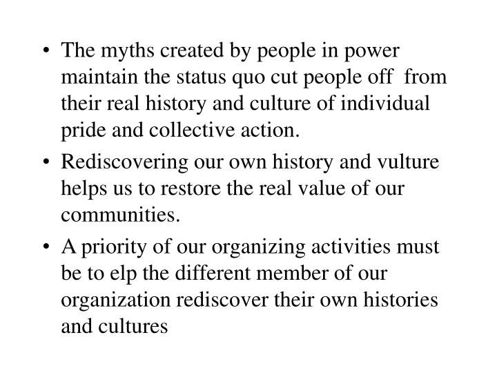 The myths created by people in power maintain the status quo cut people off  from their real history and culture of individual pride and collective action.