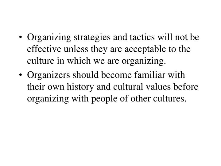 Organizing strategies and tactics will not be effective unless they are acceptable to the culture in which we are organizing.