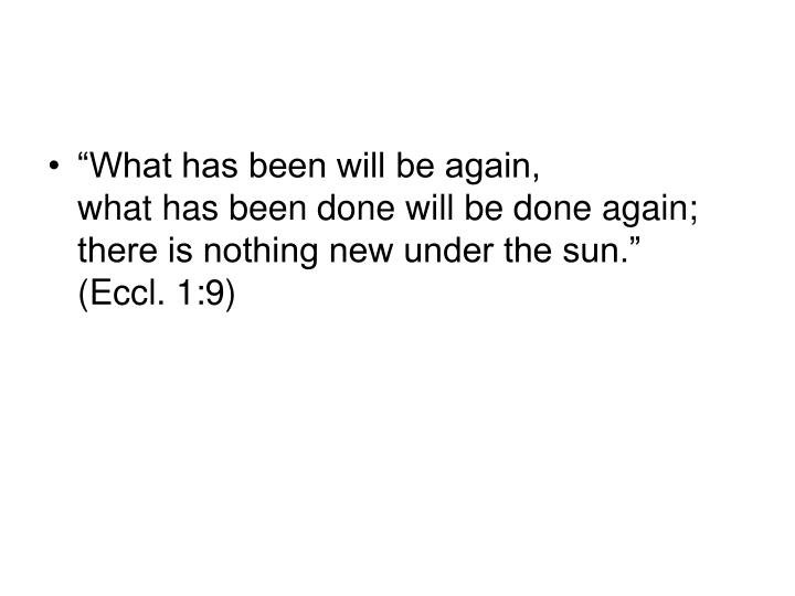 """What has been will be again,"