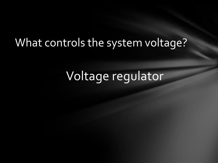 What controls the system voltage?