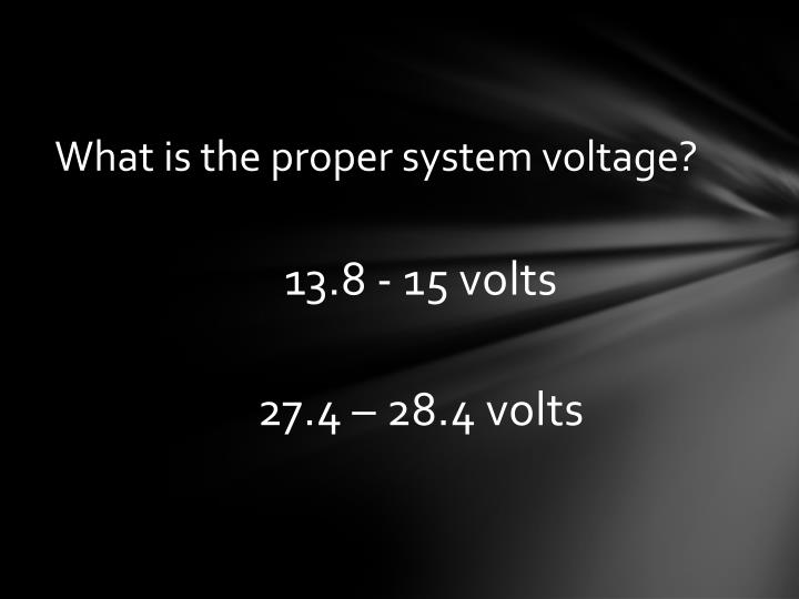 What is the proper system voltage?
