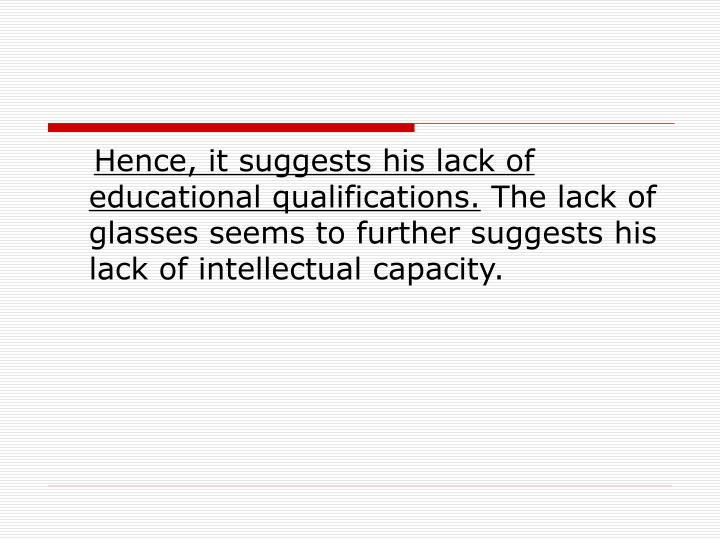 Hence, it suggests his lack of educational qualifications.