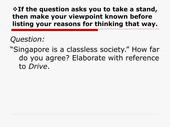 If the question asks you to take a stand, then make your viewpoint known before listing your reasons for thinking that way.