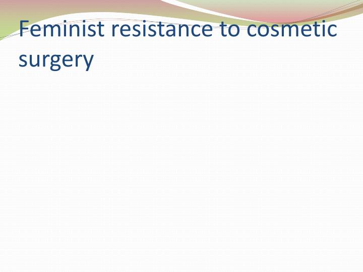 Feminist resistance to cosmetic surgery