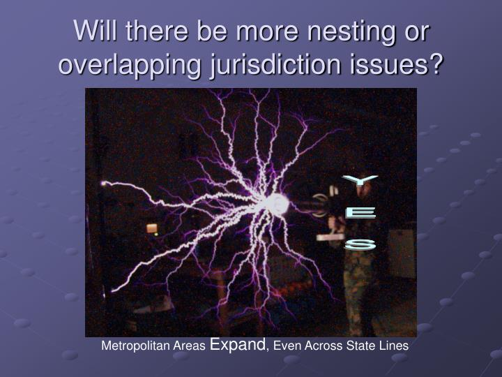 Will there be more nesting or overlapping jurisdiction issues?