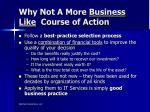 why not a more business like course of action