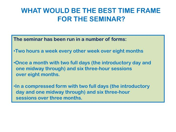 WHAT WOULD BE THE BEST TIME FRAME FOR THE SEMINAR?