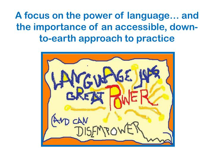 A focus on the power of language… and the importance of an accessible, down-to-earth approach to practice