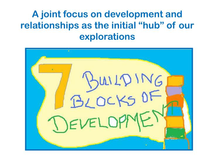 "A joint focus on development and relationships as the initial ""hub"" of our explorations"