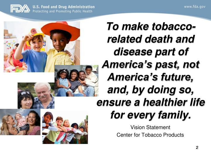 To make tobacco-related death and disease part of America's past, not America's future, and, by doing so, ensure a healthier life for every family.