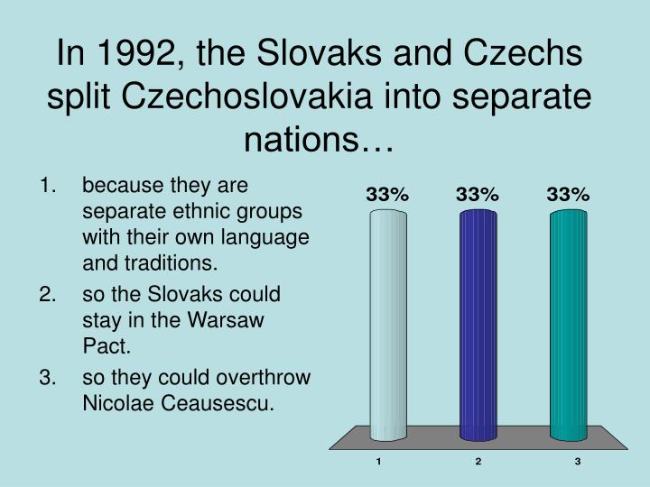In 1992, the Slovaks and Czechs split Czechoslovakia into separate nations…