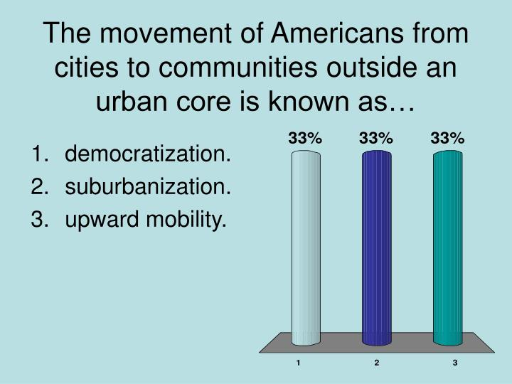 The movement of Americans from cities to communities outside an urban core is known as…