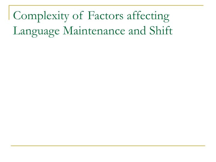 Complexity of Factors affecting Language Maintenance and Shift