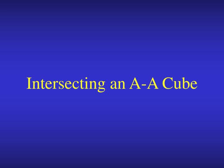 Intersecting an A-A Cube