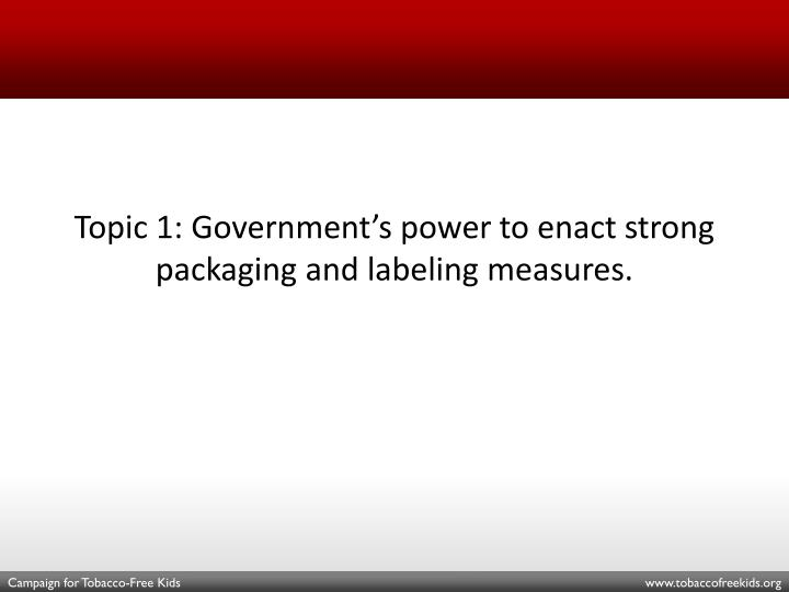 Topic 1: Government's power to enact strong packaging and labeling measures.