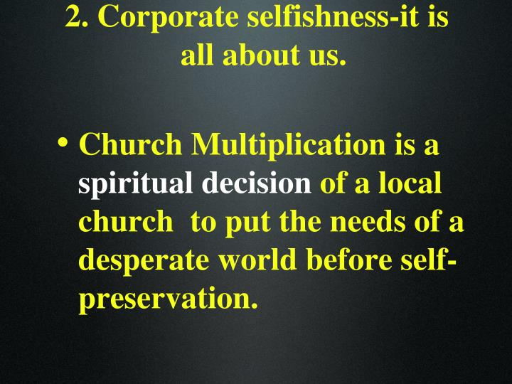 2. Corporate selfishness-it is all about us.