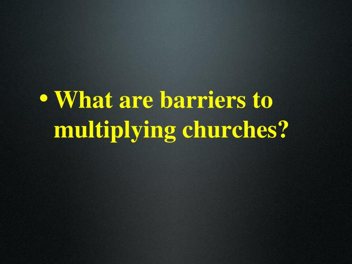 What are barriers to multiplying churches?