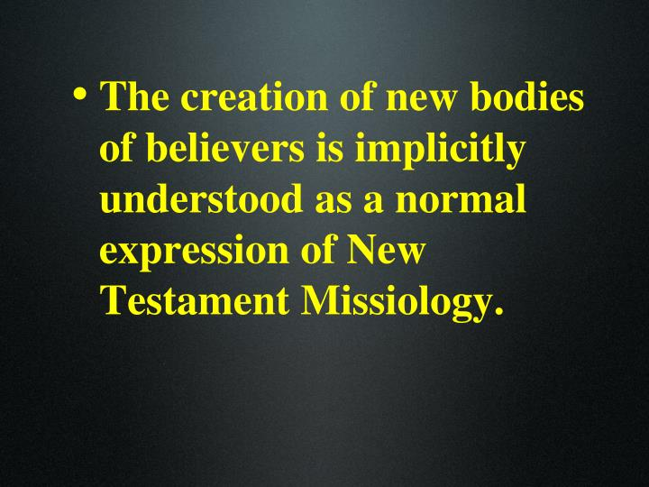 The creation of new bodies of believers is implicitly understood as a normal expression of New Testament Missiology.