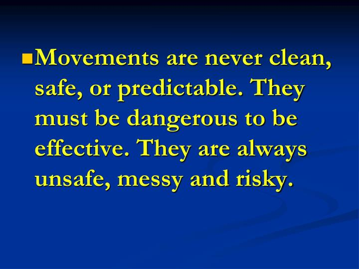 Movements are never clean, safe, or predictable. They must be dangerous to be effective. They are always unsafe, messy and risky.
