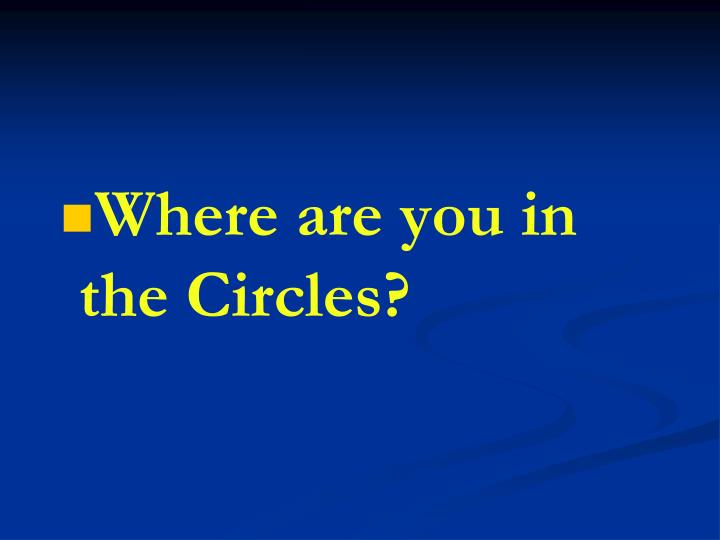 Where are you in the Circles?