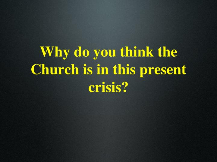 Why do you think the Church is in this present crisis?