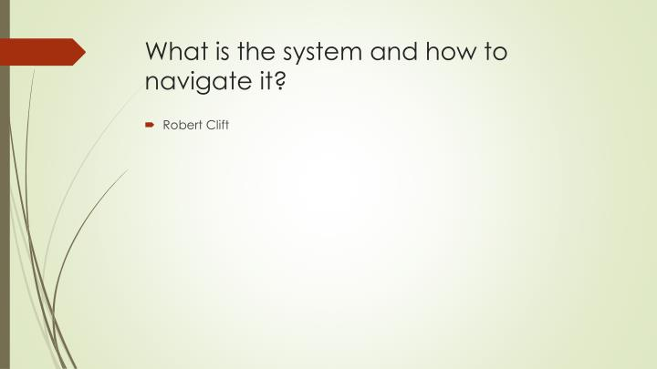 What is the system and how to navigate it?